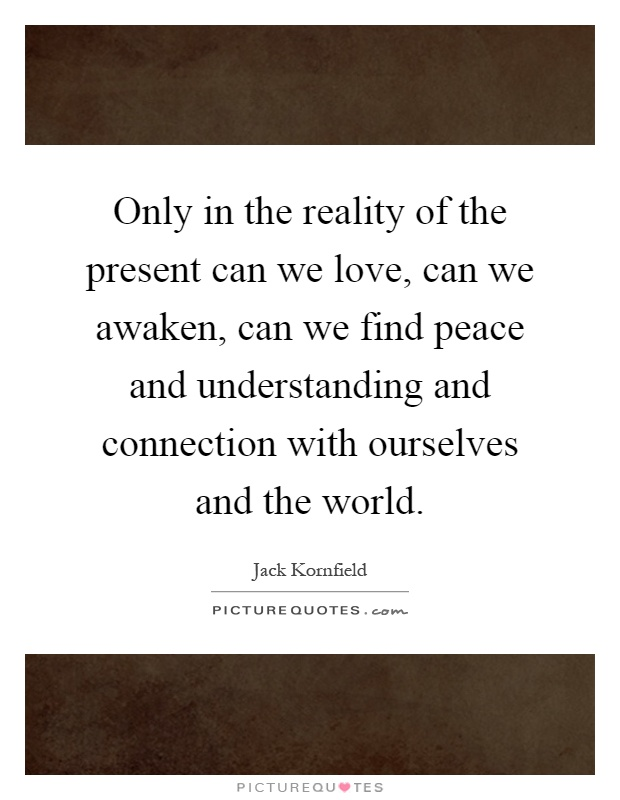 Only in the reality of the present can we love, can we awaken, can we find peace and understanding and connection with ourselves and the world Picture Quote #1