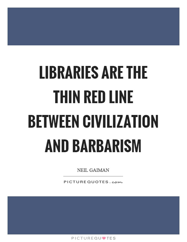 Libraries are the thin red line between civilization and barbarism Picture Quote #1