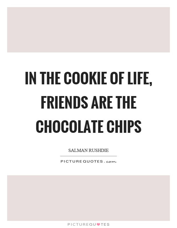 In the cookie of life, friends are the chocolate chips Picture Quote #1