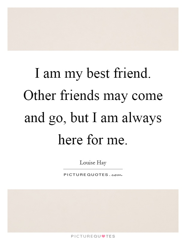Friend Come And Go But True Friends Quotes : I am my best friend other friends may come and go but