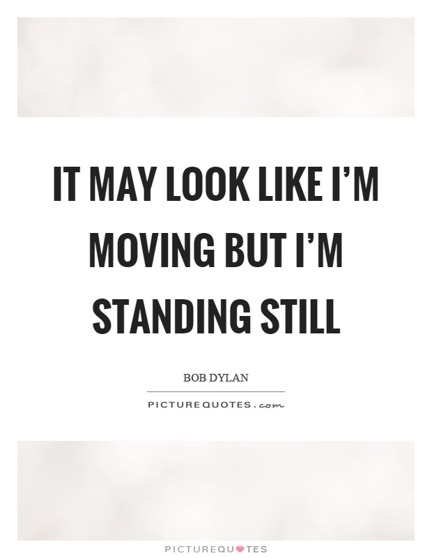 It may look like I'm moving but I'm standing still Picture Quote #1