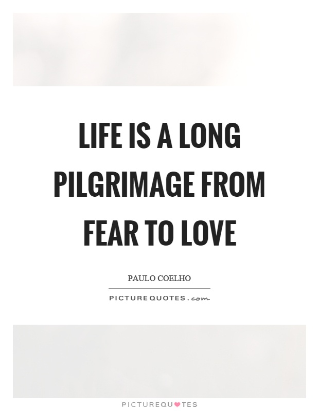 Life is a long pilgrimage from fear to love Picture Quote #1
