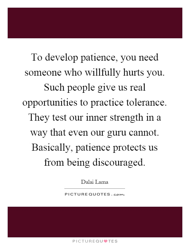 To develop patience, you need someone who willfully hurts you. Such people give us real opportunities to practice tolerance. They test our inner strength in a way that even our guru cannot. Basically, patience protects us from being discouraged Picture Quote #1