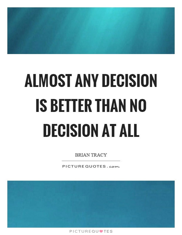Almost any decision is better than no decision at all Picture Quote #1