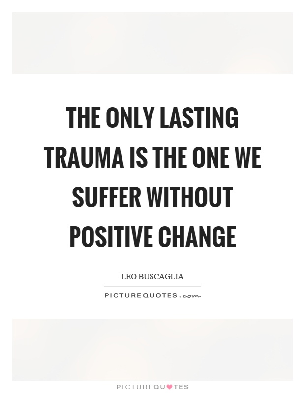The only lasting trauma is the one we suffer without positive change Picture Quote #1