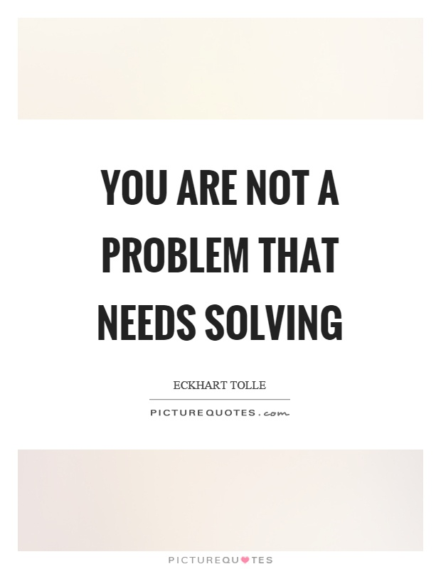 You are not a problem that needs solving Picture Quote #1