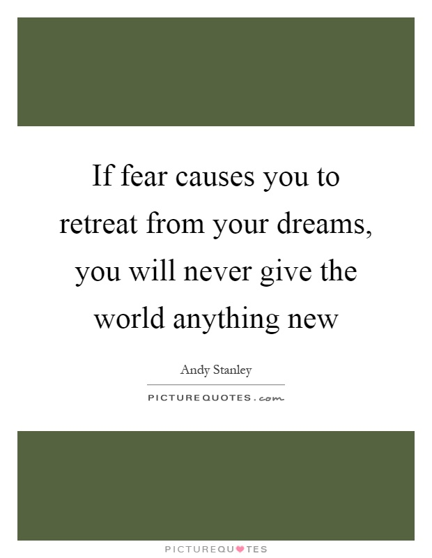 If fear causes you to retreat from your dreams, you will never give the world anything new Picture Quote #1