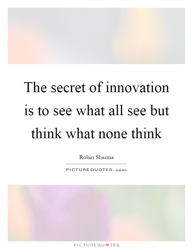 The secret of innovation is to see what all see but think what none think Picture Quote #1