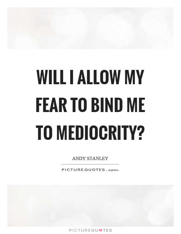 Will I allow my fear to bind me to mediocrity? Picture Quote #1