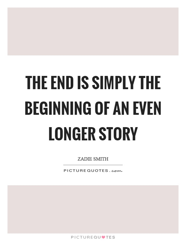 The end is simply the beginning of an even longer story Picture Quote #1