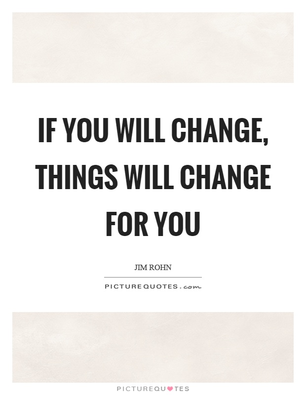 If you will change, things will change for you Picture Quote #1