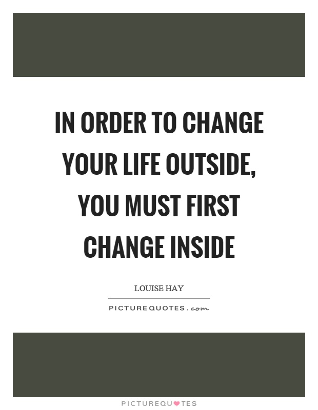In order to change your life outside, you must first change inside Picture Quote #1
