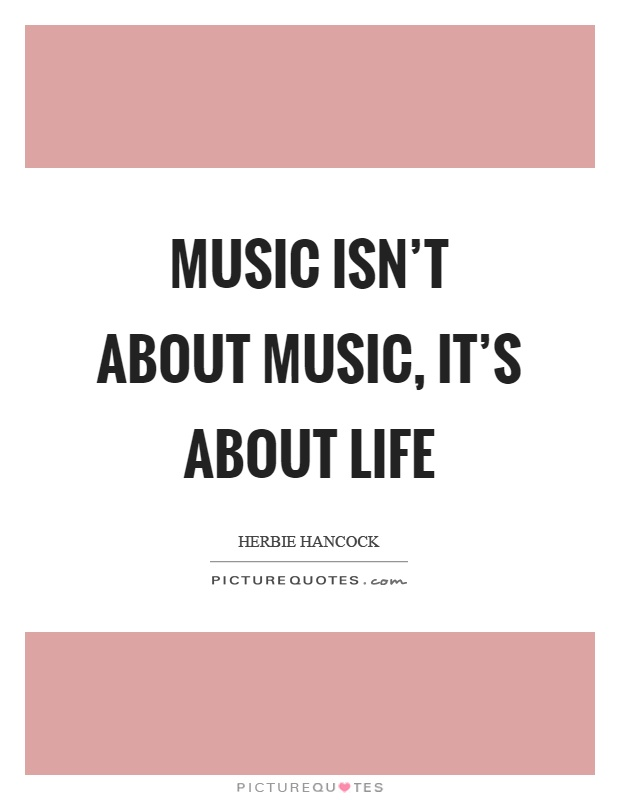 Music isn't about music, it's about life Picture Quote #1