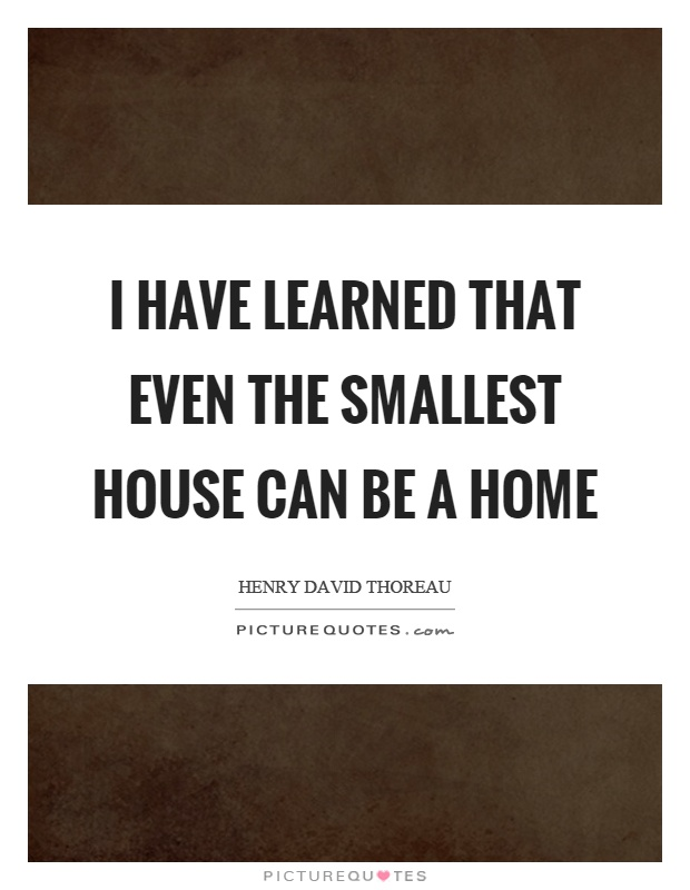 I have learned that even the smallest house can be a home Picture Quote #1