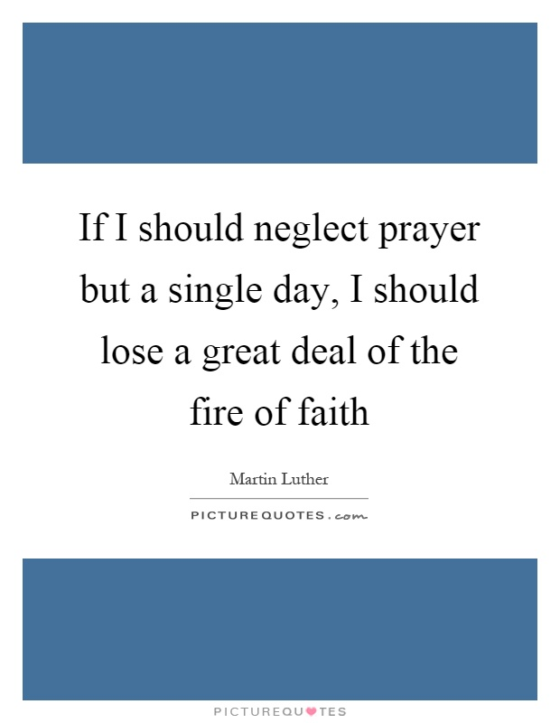 If I should neglect prayer but a single day, I should lose a great deal of the fire of faith Picture Quote #1