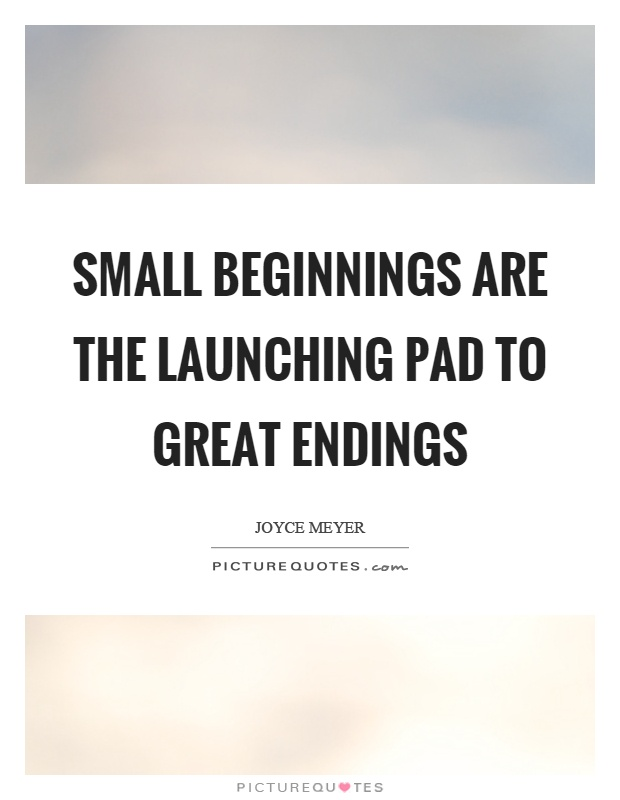 Small beginnings are the launching pad to great endings Picture Quote #1