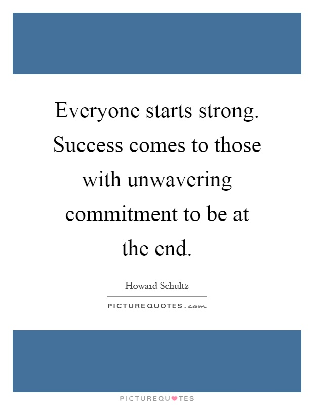 Everyone starts strong. Success comes to those with unwavering commitment to be at the end Picture Quote #1