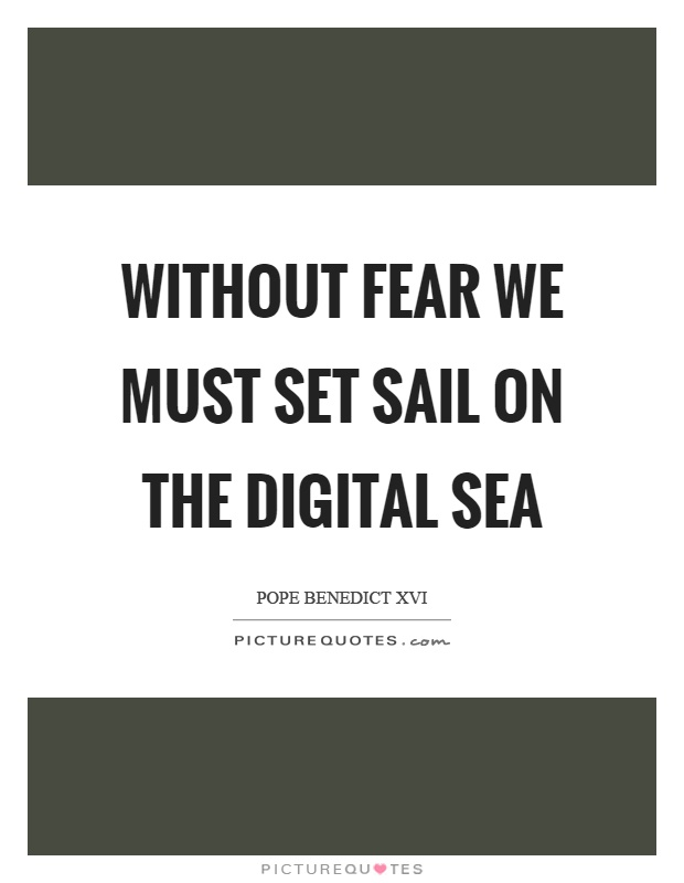 Without fear we must set sail on the digital sea Picture Quote #1
