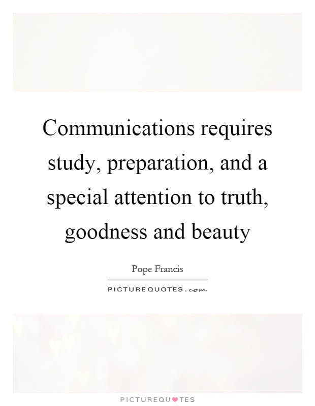 Communications requires study, preparation, and a special attention to truth, goodness and beauty Picture Quote #1