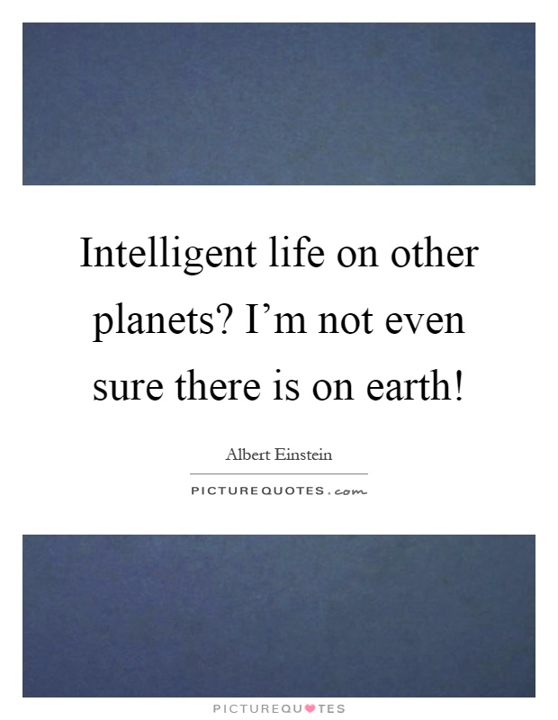 Intelligent life on other planets? I'm not even sure there is on earth! Picture Quote #1