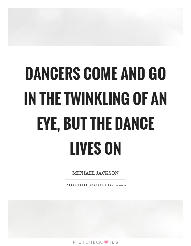 Dancers come and go in the twinkling of an eye, but the dance lives on Picture Quote #1