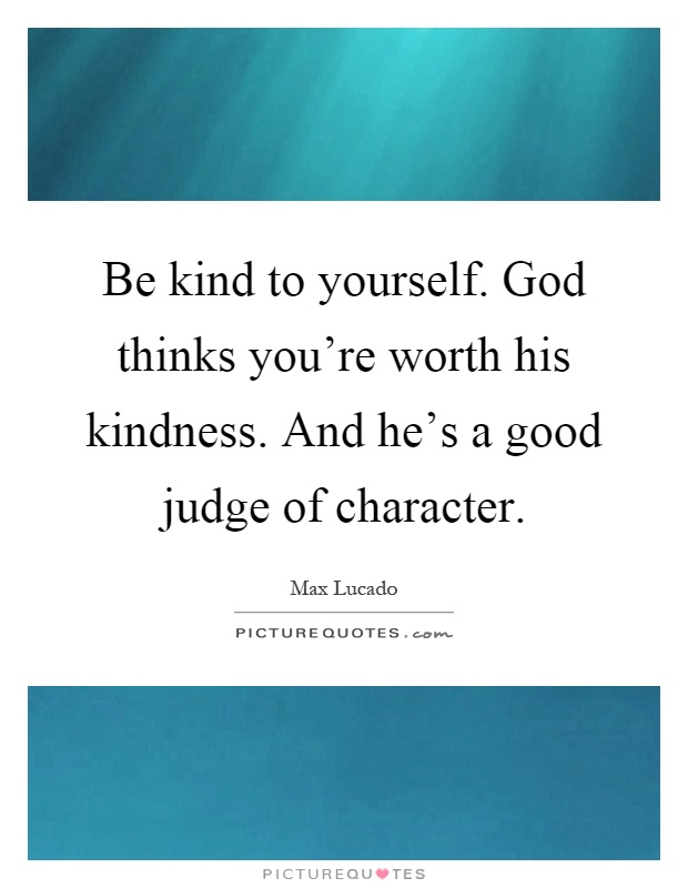 Be kind to yourself. God thinks you're worth his kindness. And he's a good judge of character Picture Quote #1