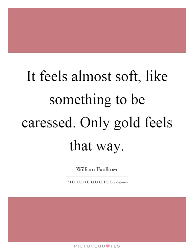 It feels almost soft, like something to be caressed. Only gold feels that way Picture Quote #1