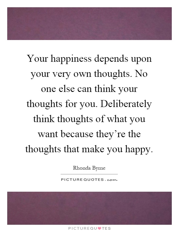 Your happiness depends upon your very own thoughts. No one else can think your thoughts for you. Deliberately think thoughts of what you want because they're the thoughts that make you happy Picture Quote #1