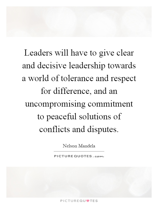 Leaders will have to give clear and decisive leadership towards a world of tolerance and respect for difference, and an uncompromising commitment to peaceful solutions of conflicts and disputes Picture Quote #1