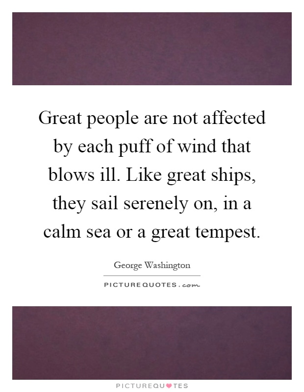 Great people are not affected by each puff of wind that blows ill. Like great ships, they sail serenely on, in a calm sea or a great tempest Picture Quote #1