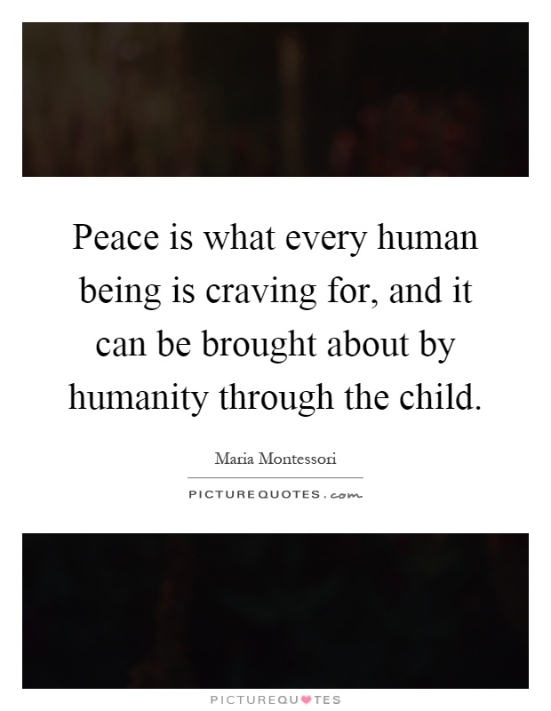 Peace is what every human being is craving for, and it can be brought about by humanity through the child Picture Quote #1