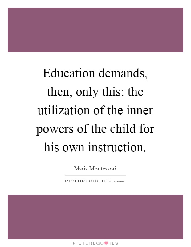 Education demands, then, only this: the utilization of the inner powers of the child for his own instruction Picture Quote #1