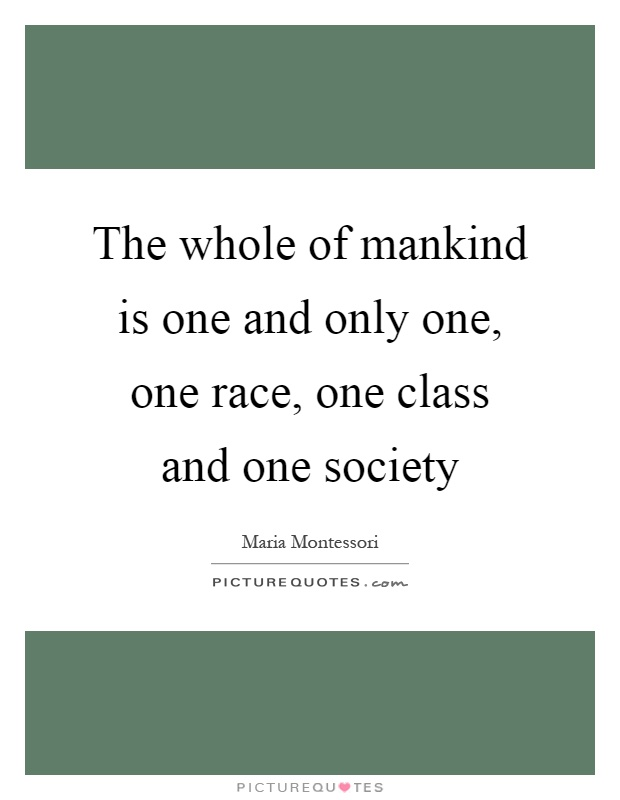 The whole of mankind is one and only one, one race, one class and one society Picture Quote #1