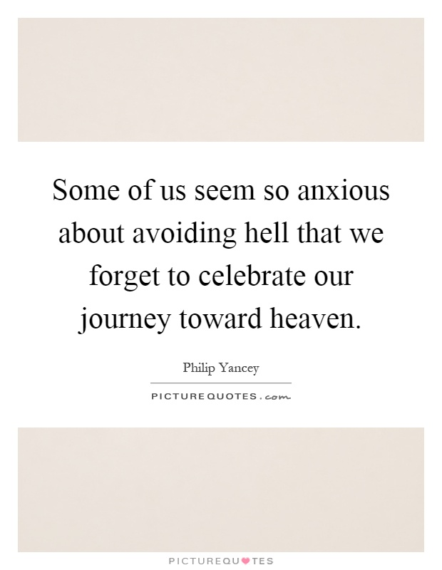 Some of us seem so anxious about avoiding hell that we forget to celebrate our journey toward heaven Picture Quote #1