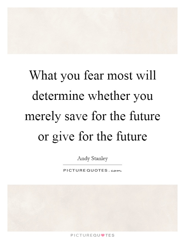 What you fear most will determine whether you merely save for the future or give for the future Picture Quote #1