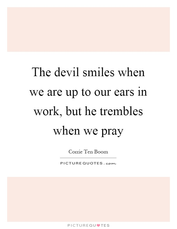 The devil smiles when we are up to our ears in work, but he trembles when we pray Picture Quote #1