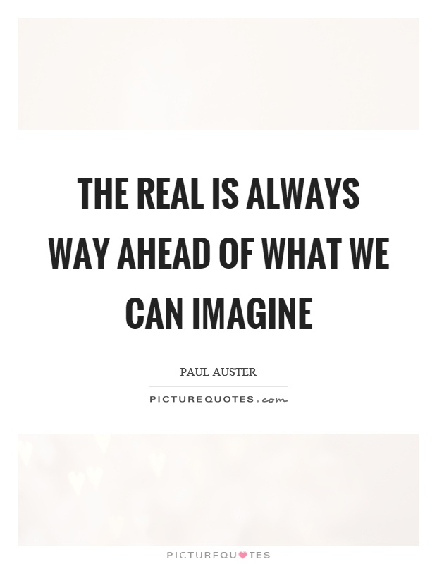 The real is always way ahead of what we can imagine Picture Quote #1