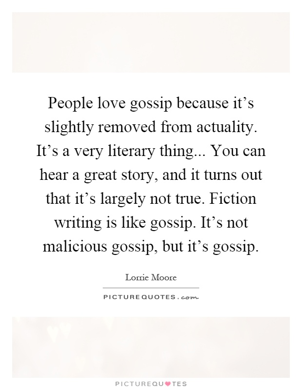 People love gossip because it's slightly removed from actuality. It's a very literary thing... You can hear a great story, and it turns out that it's largely not true. Fiction writing is like gossip. It's not malicious gossip, but it's gossip Picture Quote #1