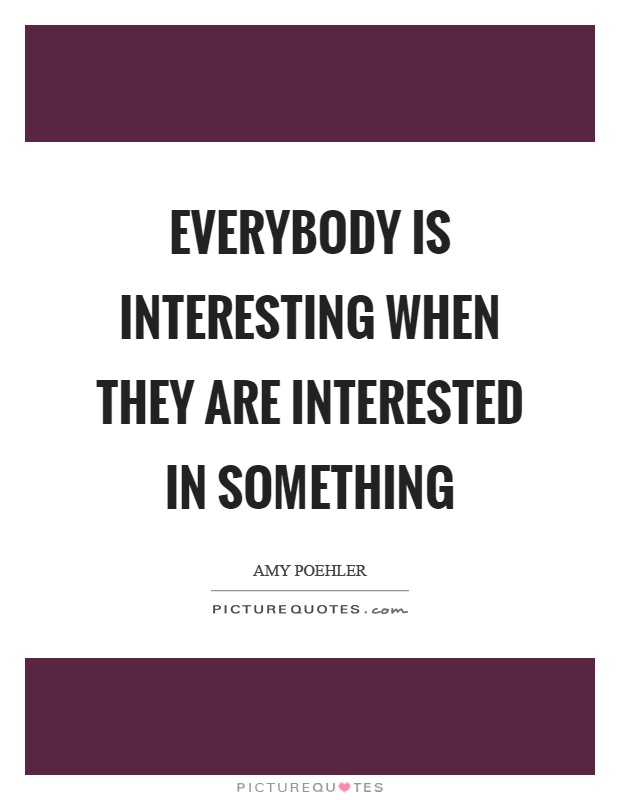 Everybody is interesting when they are interested in something Picture Quote #1