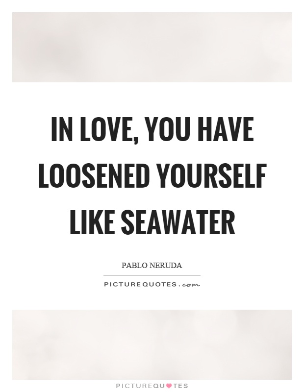 In love, you have loosened yourself like seawater Picture Quote #1