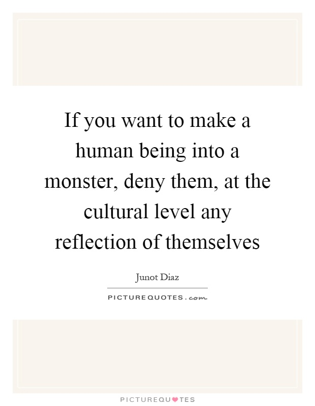 If you want to make a human being into a monster, deny them, at the cultural level any reflection of themselves Picture Quote #1