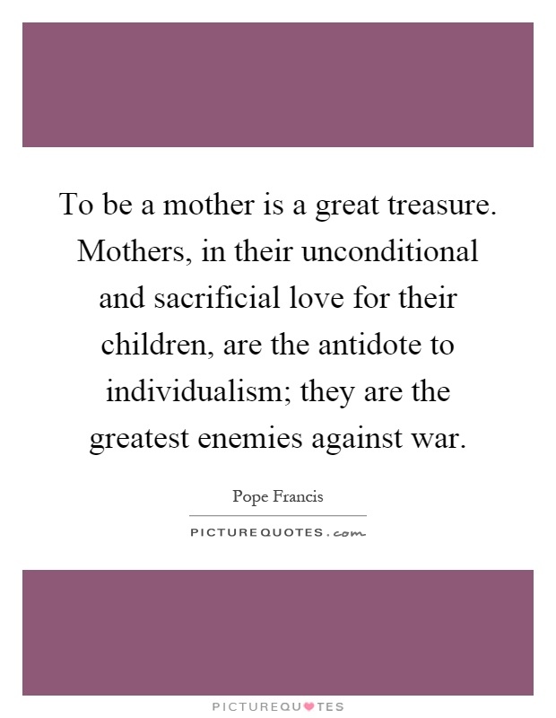 To be a mother is a great treasure. Mothers, in their unconditional and sacrificial love for their children, are the antidote to individualism; they are the greatest enemies against war Picture Quote #1