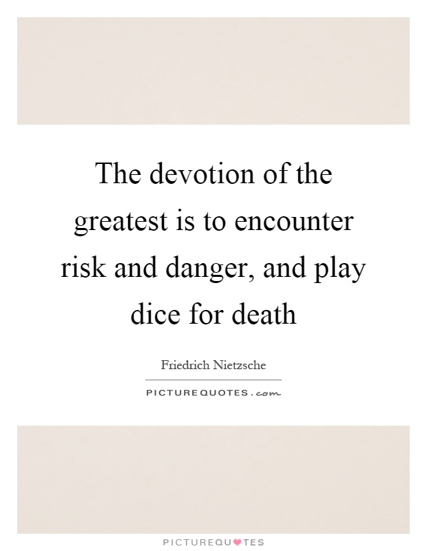The devotion of the greatest is to encounter risk and danger, and play dice for death Picture Quote #1