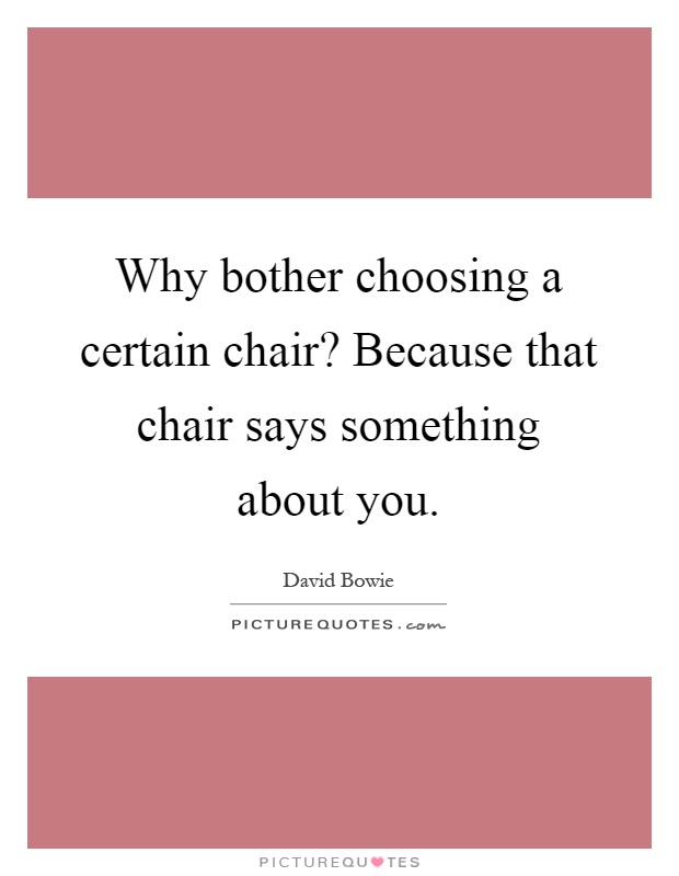 Why bother choosing a certain chair? Because that chair says something about you Picture Quote #1
