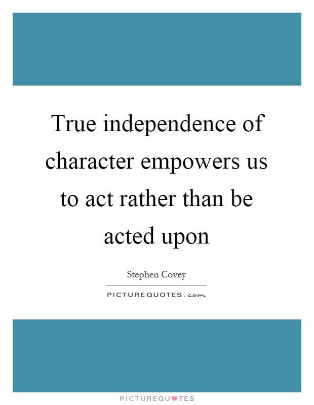 True independence of character empowers us to act rather than be acted upon Picture Quote #1