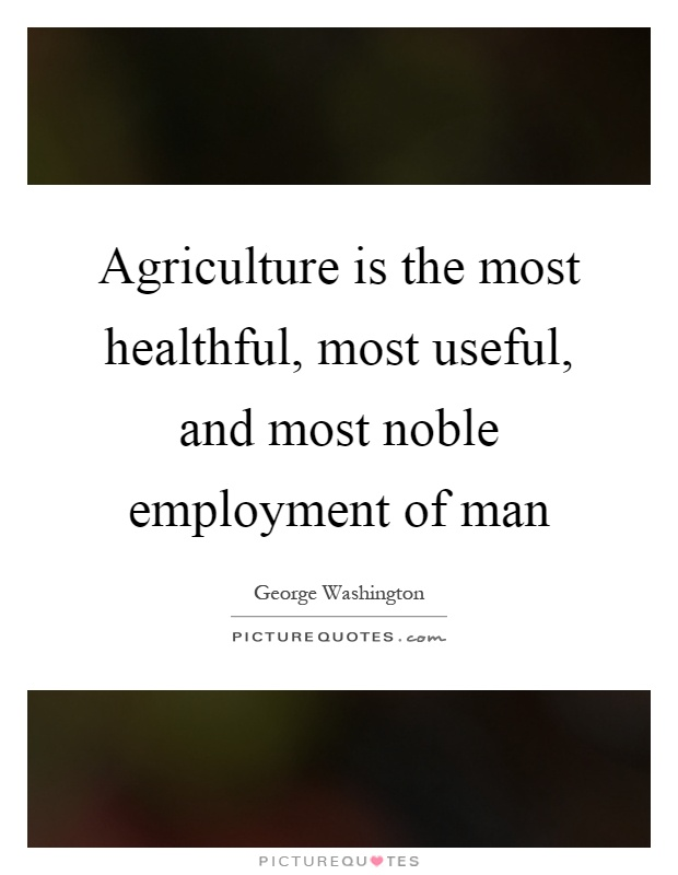 Agriculture is the most healthful, most useful, and most noble employment of man Picture Quote #1