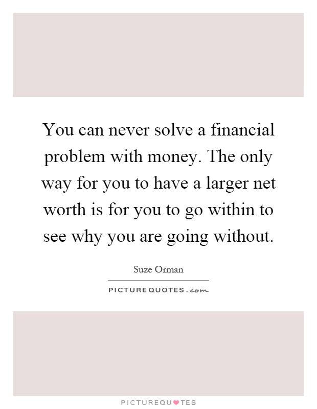 You can never solve a financial problem with money. The only way for you to have a larger net worth is for you to go within to see why you are going without Picture Quote #1