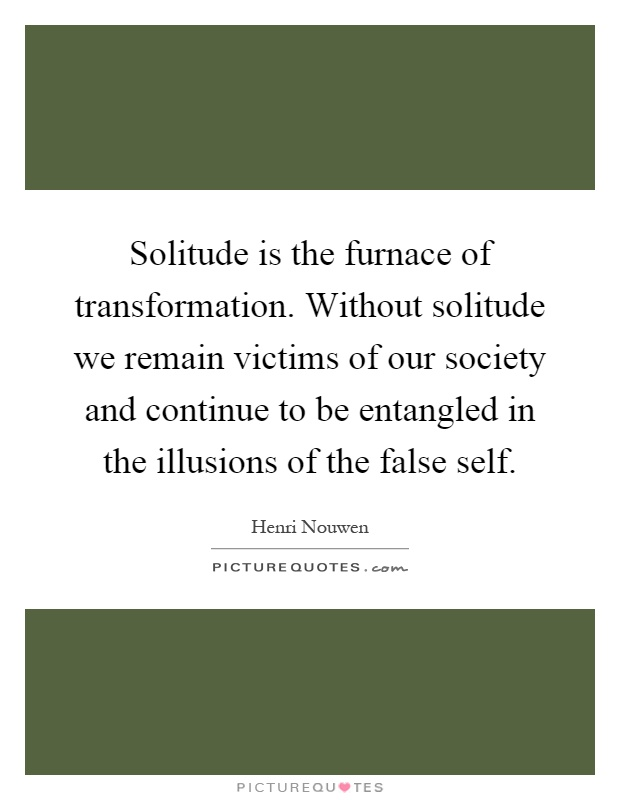 Solitude is the furnace of transformation. Without solitude we remain victims of our society and continue to be entangled in the illusions of the false self Picture Quote #1