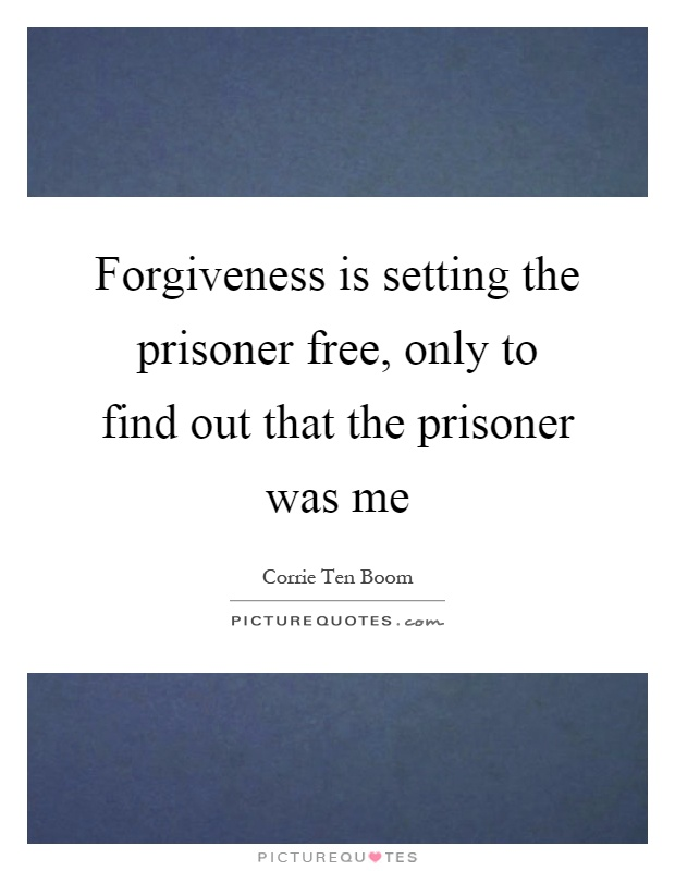 Forgiveness is setting the prisoner free, only to find out that the prisoner was me Picture Quote #1