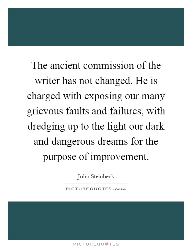 The ancient commission of the writer has not changed. He is charged with exposing our many grievous faults and failures, with dredging up to the light our dark and dangerous dreams for the purpose of improvement Picture Quote #1